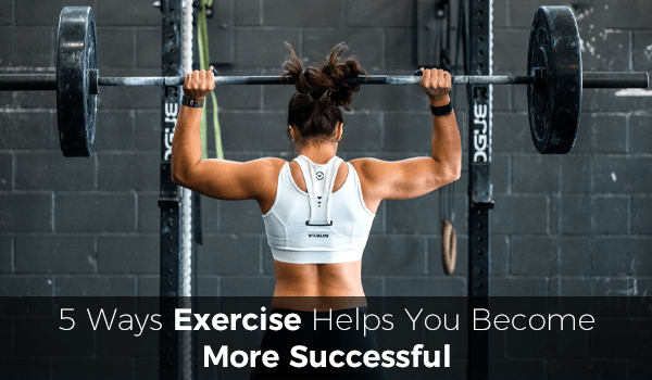 5 Ways Exercise Helps You Become More Successful